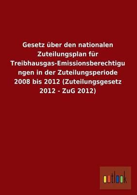 Gesetz Uber Den Nationalen Zuteilungsplan Fur Treibhausgas-Emissionsberechtigungen in Der Zuteilungsperiode 2008 Bis 2012 (Zuteilungsgesetz 2012 - Zug (Paperback)