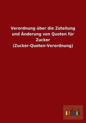 Verordnung Uber Die Zuteilung Und Anderung Von Quoten Fur Zucker (Zucker-Quoten-Verordnung) (Paperback)