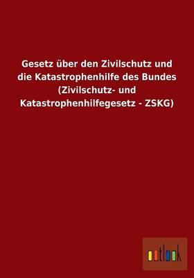 Gesetz Uber Den Zivilschutz Und Die Katastrophenhilfe Des Bundes (Zivilschutz- Und Katastrophenhilfegesetz - Zskg) (Paperback)