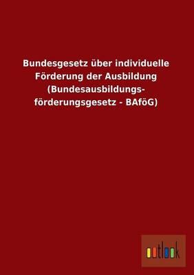 Bundesgesetz ber Individuelle F rderung Der Ausbildung (Bundesausbildungs- F rderungsgesetz - Baf g) (Paperback)