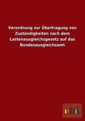 Verordnung Zur Ubertragung Von Zustandigkeiten Nach Dem Lastenausgleichsgesetz Auf Das Bundesausgleichsamt (Paperback)