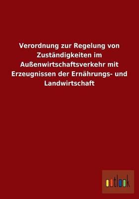 Verordnung Zur Regelung Von Zustandigkeiten Im Aussenwirtschaftsverkehr Mit Erzeugnissen Der Ernahrungs- Und Landwirtschaft (Paperback)
