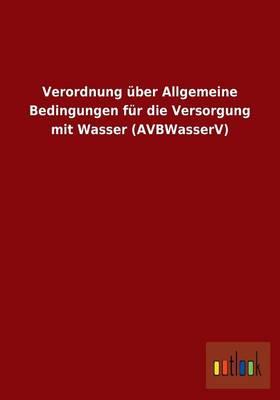 Verordnung Uber Allgemeine Bedingungen Fur Die Versorgung Mit Wasser (Avbwasserv) (Paperback)