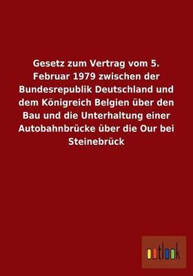 Gesetz Zum Vertrag Vom 5. Februar 1979 Zwischen Der Bundesrepublik Deutschland Und Dem Konigreich Belgien Uber Den Bau Und Die Unterhaltung Einer Auto (Paperback)