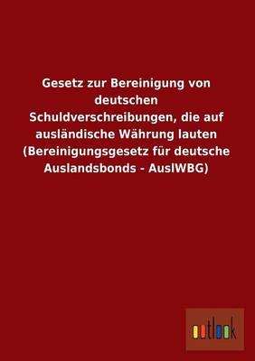 Gesetz Zur Bereinigung Von Deutschen Schuldverschreibungen, Die Auf Auslandische Wahrung Lauten (Bereinigungsgesetz Fur Deutsche Auslandsbonds - Auslw (Paperback)