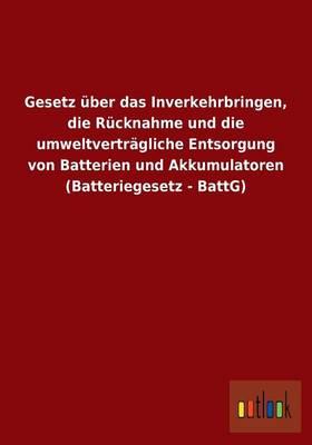 Gesetz Uber Das Inverkehrbringen, Die Rucknahme Und Die Umweltvertragliche Entsorgung Von Batterien Und Akkumulatoren (Batteriegesetz - Battg) (Paperback)