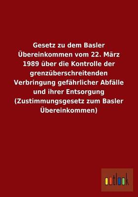 Gesetz Zu Dem Basler Ubereinkommen Vom 22. Marz 1989 Uber Die Kontrolle Der Grenzuberschreitenden Verbringung Gefahrlicher Abfalle Und Ihrer Entsorgun (Paperback)