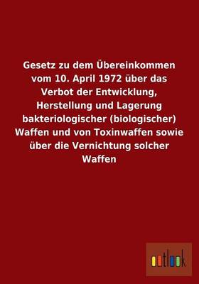 Gesetz Zu Dem Ubereinkommen Vom 10. April 1972 Uber Das Verbot Der Entwicklung, Herstellung Und Lagerung Bakteriologischer (Biologischer) Waffen Und V (Paperback)