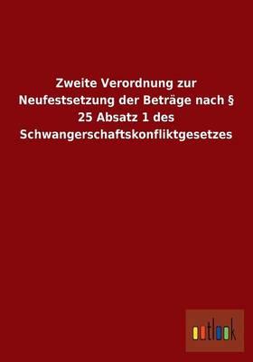 Zweite Verordnung Zur Neufestsetzung Der Betrage Nach 25 Absatz 1 Des Schwangerschaftskonfliktgesetzes (Paperback)