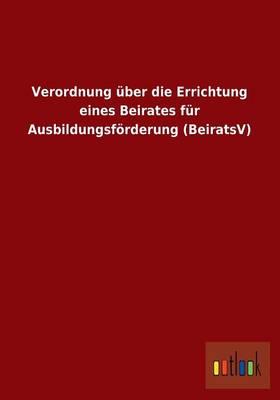 Verordnung Uber Die Errichtung Eines Beirates Fur Ausbildungsforderung (Beiratsv) (Paperback)
