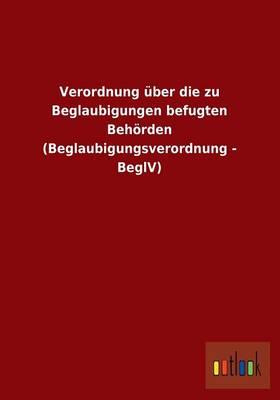 Verordnung Uber Die Zu Beglaubigungen Befugten Behorden (Beglaubigungsverordnung - Beglv) (Paperback)