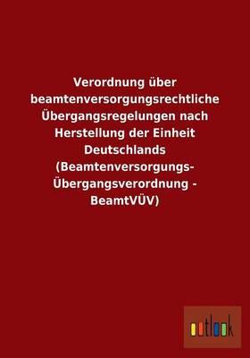Verordnung Uber Beamtenversorgungsrechtliche Ubergangsregelungen Nach Herstellung Der Einheit Deutschlands (Beamtenversorgungs- Ubergangsverordnung - (Paperback)