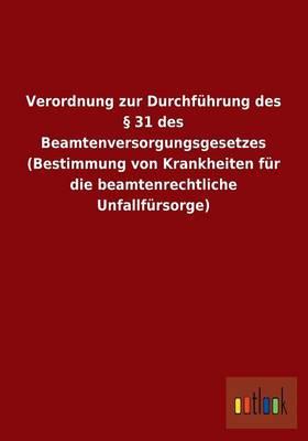 Verordnung Zur Durchfuhrung Des 31 Des Beamtenversorgungsgesetzes (Bestimmung Von Krankheiten Fur Die Beamtenrechtliche Unfallfursorge) (Paperback)