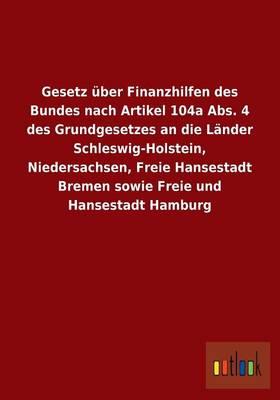 Gesetz Uber Finanzhilfen Des Bundes Nach Artikel 104a ABS. 4 Des Grundgesetzes an Die Lander Schleswig-Holstein, Niedersachsen, Freie Hansestadt Breme (Paperback)