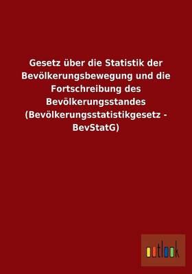 Gesetz Uber Die Statistik Der Bevolkerungsbewegung Und Die Fortschreibung Des Bevolkerungsstandes (Bevolkerungsstatistikgesetz - Bevstatg) (Paperback)