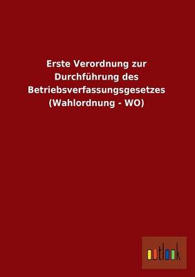Erste Verordnung Zur Durchfuhrung Des Betriebsverfassungsgesetzes (Wahlordnung - Wo) (Paperback)
