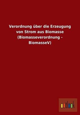 Verordnung Uber Die Erzeugung Von Strom Aus Biomasse (Biomasseverordnung - Biomassev) (Paperback)