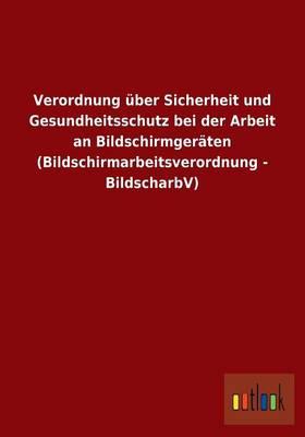 Verordnung Uber Sicherheit Und Gesundheitsschutz Bei Der Arbeit an Bildschirmgeraten (Bildschirmarbeitsverordnung - Bildscharbv) (Paperback)