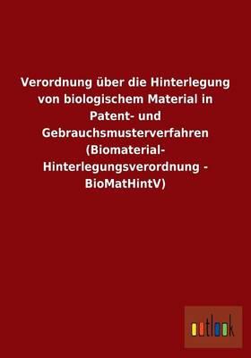 Verordnung Uber Die Hinterlegung Von Biologischem Material in Patent- Und Gebrauchsmusterverfahren (Biomaterial- Hinterlegungsverordnung - Biomathintv (Paperback)