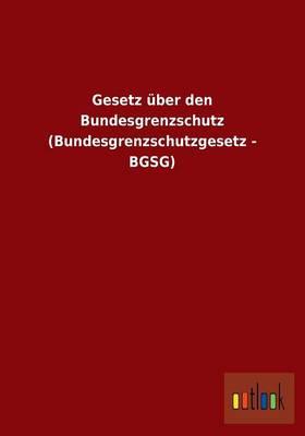 Gesetz Uber Den Bundesgrenzschutz (Bundesgrenzschutzgesetz - Bgsg) (Paperback)