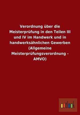 Verordnung Uber Die Meisterprufung in Den Teilen III Und IV Im Handwerk Und in Handwerksahnlichen Gewerben (Allgemeine Meisterprufungsverordnung - Amv (Paperback)