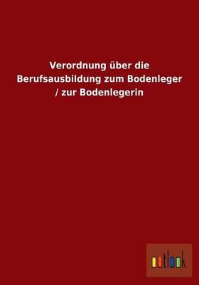 Verordnung Uber Die Berufsausbildung Zum Bodenleger / Zur Bodenlegerin (Paperback)