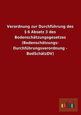 Verordnung Zur Durchfuhrung Des 6 Absatz 3 Des Bodenschatzungsgesetzes (Bodenschatzungs- Durchfuhrungsverordnung - Bodschatzdv) (Paperback)
