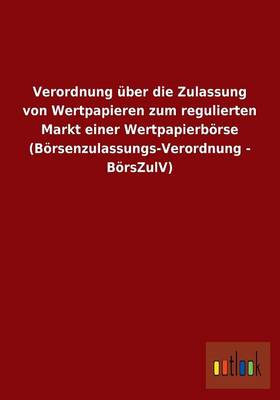 Verordnung Uber Die Zulassung Von Wertpapieren Zum Regulierten Markt Einer Wertpapierborse (Borsenzulassungs-Verordnung - Borszulv) (Paperback)