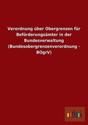Verordnung Uber Obergrenzen Fur Beforderungsamter in Der Bundesverwaltung (Bundesobergrenzenverordnung - Bogrv) (Paperback)