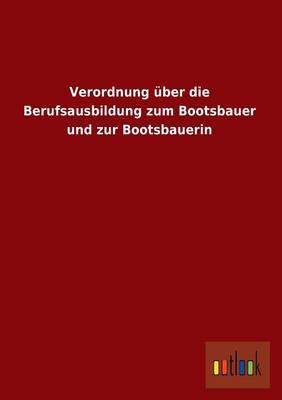 Verordnung ber Die Berufsausbildung Zum Bootsbauer Und Zur Bootsbauerin (Paperback)