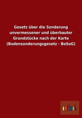 Gesetz Uber Die Sonderung Unvermessener Und Uberbauter Grundstucke Nach Der Karte (Bodensonderungsgesetz - Bosog) (Paperback)