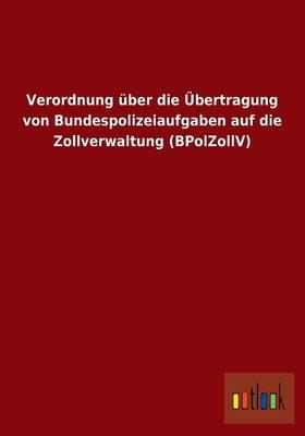 Verordnung Uber Die Ubertragung Von Bundespolizeiaufgaben Auf Die Zollverwaltung (Bpolzollv) (Paperback)