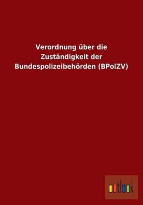 Verordnung Uber Die Zustandigkeit Der Bundespolizeibehorden (Bpolzv) (Paperback)