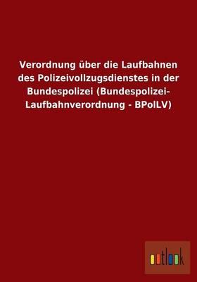 Verordnung Uber Die Laufbahnen Des Polizeivollzugsdienstes in Der Bundespolizei (Bundespolizei- Laufbahnverordnung - Bpollv) (Paperback)