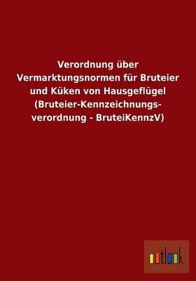 Verordnung Uber Vermarktungsnormen Fur Bruteier Und Kuken Von Hausgeflugel (Bruteier-Kennzeichnungs- Verordnung - Bruteikennzv) (Paperback)