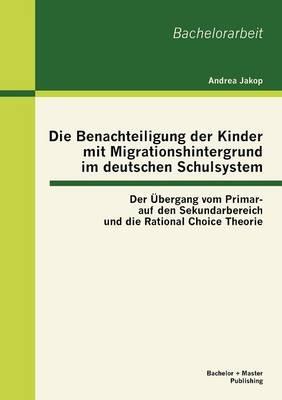 Die Benachteiligung Der Kinder Mit Migrationshintergrund Im Deutschen Schulsystem: Der Bergang Vom Primar- Auf Den Sekundarbereich Und Die Rational Choice Theorie (Paperback)