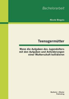 Teenagermutter: Wenn Die Aufgaben Des Jugendalters Mit Den Aufgaben Und Anforderungen Einer Mutterschaft Kollidieren (Paperback)