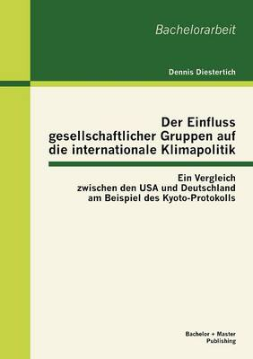 Der Einfluss Gesellschaftlicher Gruppen Auf Die Internationale Klimapolitik: Ein Vergleich Zwischen Den USA Und Deutschland Am Beispiel Des Kyoto-Protokolls (Paperback)