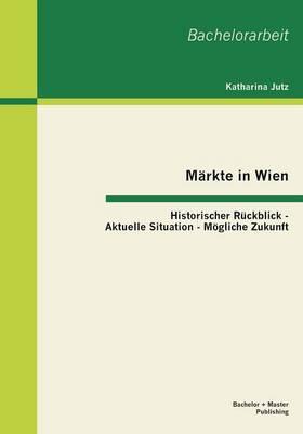 Markte in Wien: Historischer Ruckblick - Aktuelle Situation - Mogliche Zukunft (Paperback)