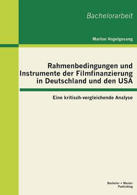 Rahmenbedingungen Und Instrumente Der Filmfinanzierung in Deutschland Und Den USA: Eine Kritisch-Vergleichende Analyse (Paperback)