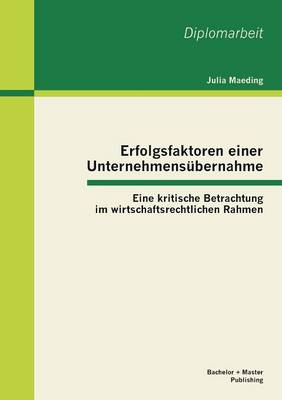 Erfolgsfaktoren Einer Unternehmensubernahme: Eine Kritische Betrachtung Im Wirtschaftsrechtlichen Rahmen (Paperback)