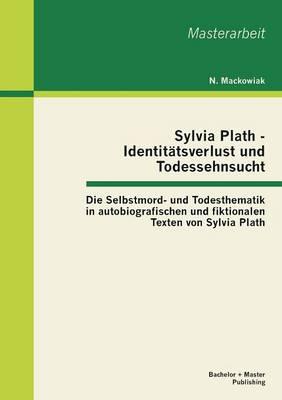 Sylvia Plath - Identit tsverlust Und Todessehnsucht: Die Selbstmord- Und Todesthematik in Autobiografischen Und Fiktionalen Texten Von Sylvia Plath (Paperback)