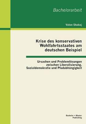 Krise des konservativen Wohlfahrtsstaates am deutschen Beispiel: Ursachen und Problemloesungen zwischen Liberalisierung, Sozialdemokratie und Pfadabhangigkeit (Paperback)