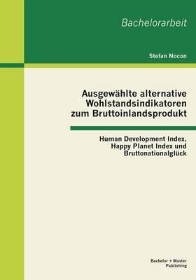 Ausgew hlte Alternative Wohlstandsindikatoren Zum Bruttoinlandsprodukt: Human Development Index, Happy Planet Index Und Bruttonationalgl ck (Paperback)