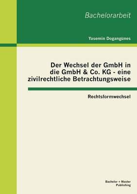 Der Wechsel Der Gmbh in Die Gmbh & Co. Kg - Eine Zivilrechtliche Betrachtungsweise: Rechtsformwechsel (Paperback)