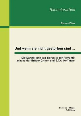Und Wenn Sie Nicht Gestorben Sind...: Die Darstellung Von Tieren in Der Romantik Anhand Der Bruder Grimm Und E.T.A. Hoffmann (Paperback)