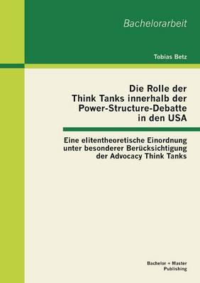 Die Rolle Der Think Tanks Innerhalb Der Power-Structure-Debatte in Den USA: Eine Elitentheoretische Einordnung Unter Besonderer Berucksichtigung Der Advocacy Think Tanks (Paperback)