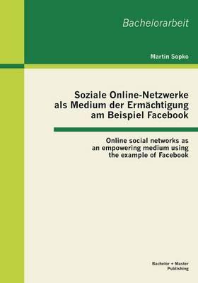 Soziale Online-Netzwerke ALS Medium Der Ermachtigung Am Beispiel Facebook: Online Social Networks as an Empowering Medium Using the Example of Facebook (Paperback)