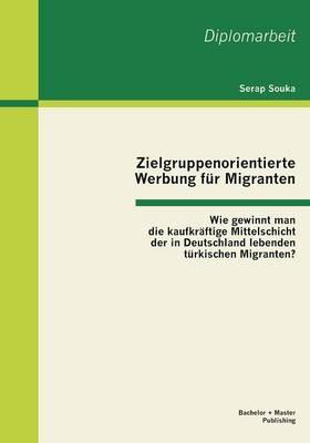 Zielgruppenorientierte Werbung Fur Migranten: Wie Gewinnt Man Die Kaufkraftige Mittelschicht Der in Deutschland Lebenden Turkischen Migranten? (Paperback)