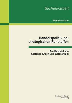Handelspolitik Bei Strategischen Rohstoffen: Am Beispiel Von Seltenen Erden Und Germanium (Paperback)